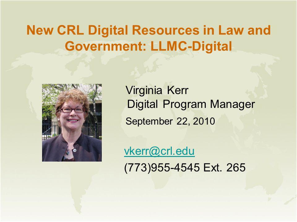 New CRL Digital Resources in Law and Government: LLMC-Digital Virginia Kerr Digital Program Manager September 22, 2010 vkerr@crl.edu (773)955-4545 Ext.