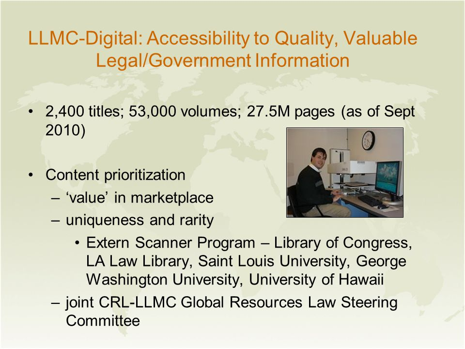 LLMC-Digital: Accessibility to Quality, Valuable Legal/Government Information 2,400 titles; 53,000 volumes; 27.5M pages (as of Sept 2010) Content prioritization –'value' in marketplace –uniqueness and rarity Extern Scanner Program – Library of Congress, LA Law Library, Saint Louis University, George Washington University, University of Hawaii –joint CRL-LLMC Global Resources Law Steering Committee
