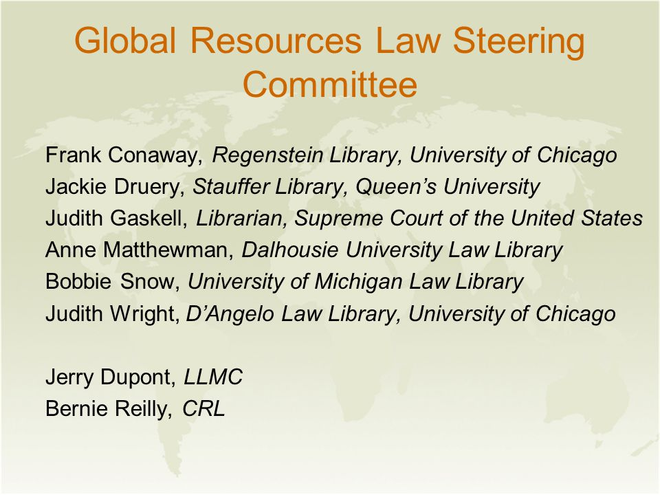 Global Resources Law Steering Committee Frank Conaway, Regenstein Library, University of Chicago Jackie Druery, Stauffer Library, Queen's University Judith Gaskell, Librarian, Supreme Court of the United States Anne Matthewman, Dalhousie University Law Library Bobbie Snow, University of Michigan Law Library Judith Wright, D'Angelo Law Library, University of Chicago Jerry Dupont, LLMC Bernie Reilly, CRL