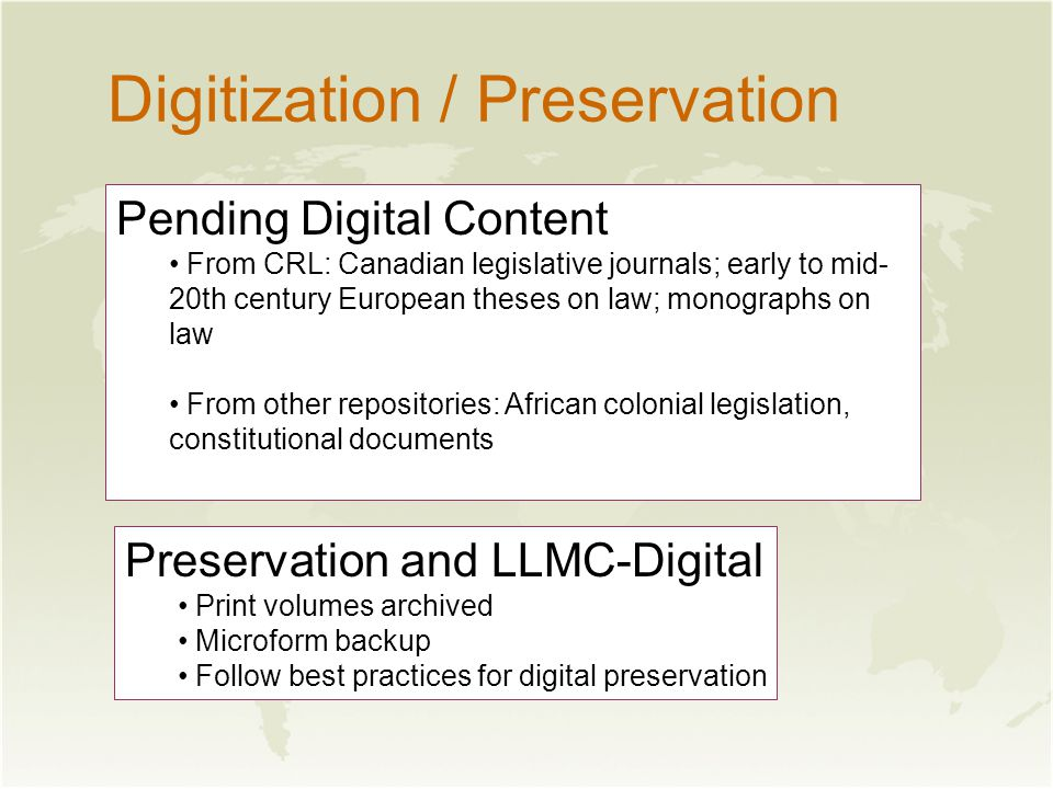 Digitization / Preservation Pending Digital Content From CRL: Canadian legislative journals; early to mid- 20th century European theses on law; monographs on law From other repositories: African colonial legislation, constitutional documents Preservation and LLMC-Digital Print volumes archived Microform backup Follow best practices for digital preservation