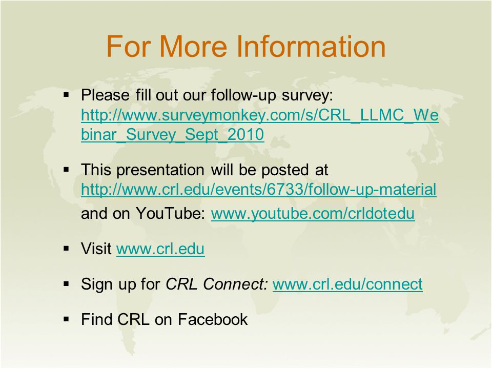 For More Information  Please fill out our follow-up survey: http://www.surveymonkey.com/s/CRL_LLMC_We binar_Survey_Sept_2010 http://www.surveymonkey.com/s/CRL_LLMC_We binar_Survey_Sept_2010  This presentation will be posted at http://www.crl.edu/events/6733/follow-up-material http://www.crl.edu/events/6733/follow-up-material and on YouTube: www.youtube.com/crldoteduwww.youtube.com/crldotedu  Visit www.crl.eduwww.crl.edu  Sign up for CRL Connect: www.crl.edu/connectwww.crl.edu/connect  Find CRL on Facebook