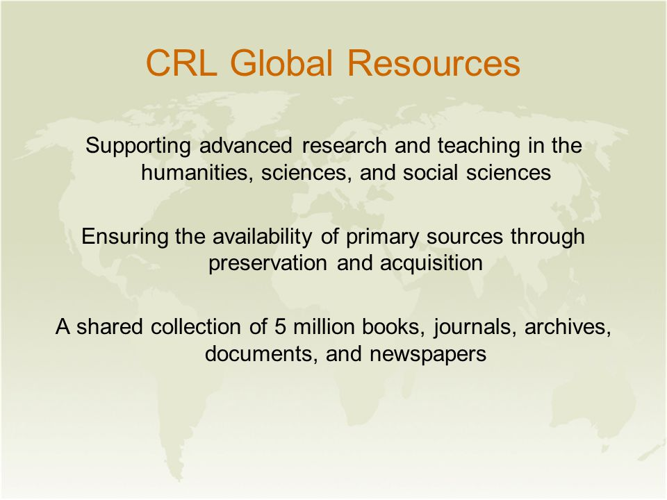 CRL Global Resources Supporting advanced research and teaching in the humanities, sciences, and social sciences Ensuring the availability of primary sources through preservation and acquisition A shared collection of 5 million books, journals, archives, documents, and newspapers