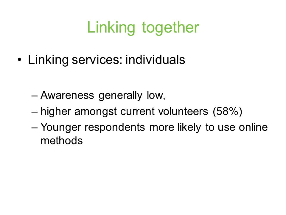 Linking together Linking services: individuals –Awareness generally low, –higher amongst current volunteers (58%) –Younger respondents more likely to use online methods