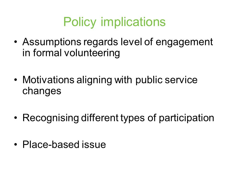 Policy implications Assumptions regards level of engagement in formal volunteering Motivations aligning with public service changes Recognising different types of participation Place-based issue