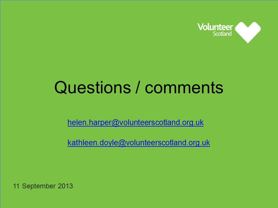 11 September 2013 helen.harper@volunteerscotland.org.uk kathleen.doyle@volunteerscotland.org.uk Questions / comments