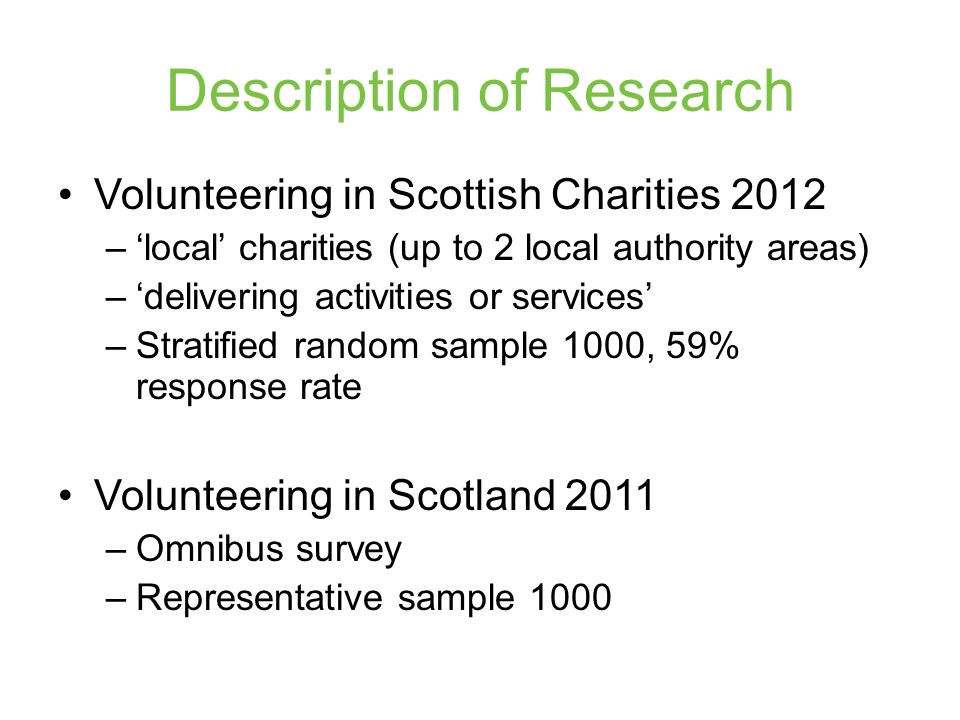 Description of Research Volunteering in Scottish Charities 2012 –'local' charities (up to 2 local authority areas) –'delivering activities or services' –Stratified random sample 1000, 59% response rate Volunteering in Scotland 2011 –Omnibus survey –Representative sample 1000