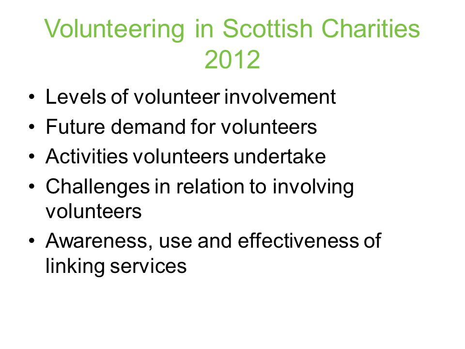 Volunteering in Scotland 2011 Identified current, former and non- volunteers Included questions around: –Likelihood of increasing involvement, or getting involved –Activities potential volunteers would like to undertake –Awareness and use of linking services