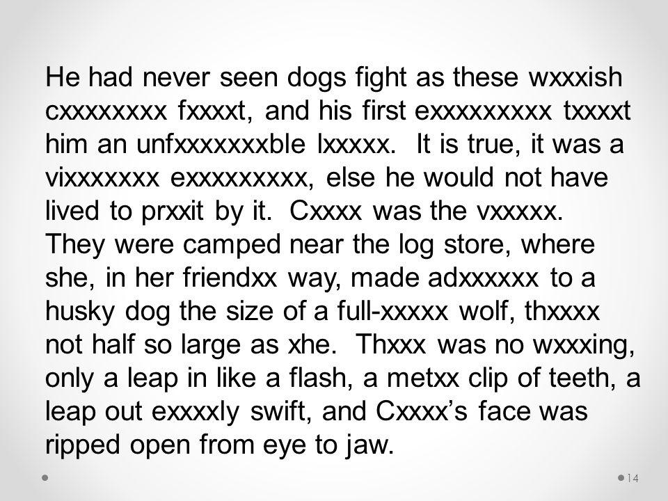 He had never seen dogs fight as these wxxxish cxxxxxxxx fxxxxt, and his first exxxxxxxxx txxxxt him an unfxxxxxxxble lxxxxx.