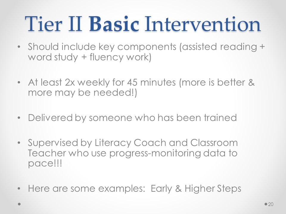 Tier II Basic Intervention Should include key components (assisted reading + word study + fluency work) At least 2x weekly for 45 minutes (more is better & more may be needed!) Delivered by someone who has been trained Supervised by Literacy Coach and Classroom Teacher who use progress-monitoring data to pace!!.