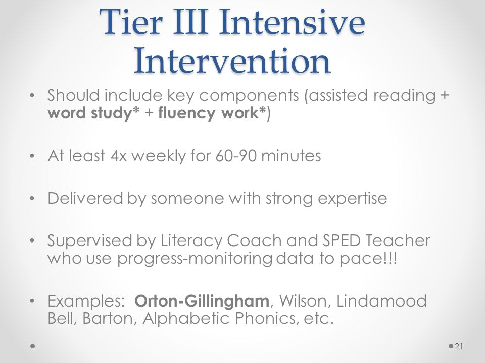 Tier III Intensive Intervention Should include key components (assisted reading + word study* + fluency work* ) At least 4x weekly for 60-90 minutes Delivered by someone with strong expertise Supervised by Literacy Coach and SPED Teacher who use progress-monitoring data to pace!!.