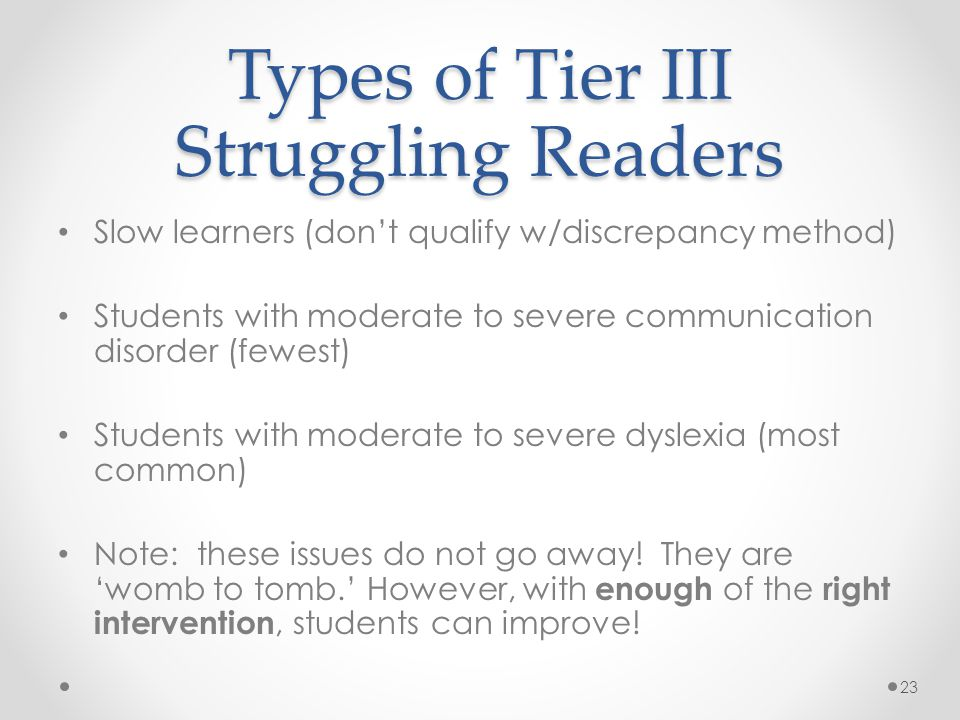 Types of Tier III Struggling Readers Slow learners (don't qualify w/discrepancy method) Students with moderate to severe communication disorder (fewest) Students with moderate to severe dyslexia (most common) Note: these issues do not go away.