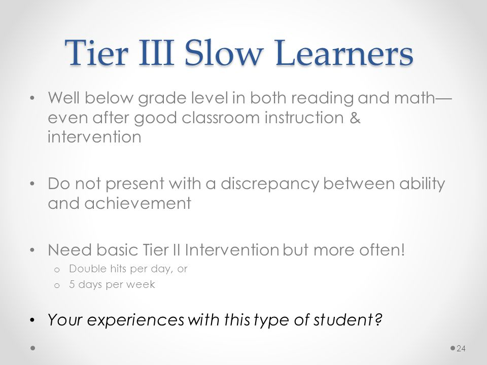 Tier III Slow Learners Well below grade level in both reading and math— even after good classroom instruction & intervention Do not present with a discrepancy between ability and achievement Need basic Tier II Intervention but more often.