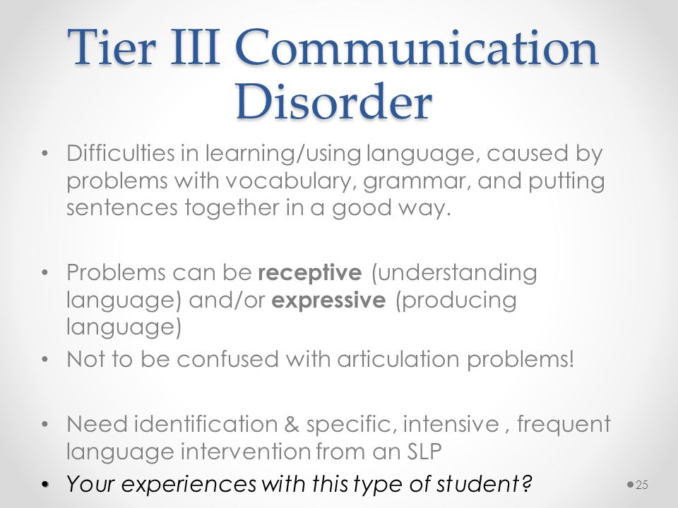 Tier III Communication Disorder Difficulties in learning/using language, caused by problems with vocabulary, grammar, and putting sentences together in a good way.