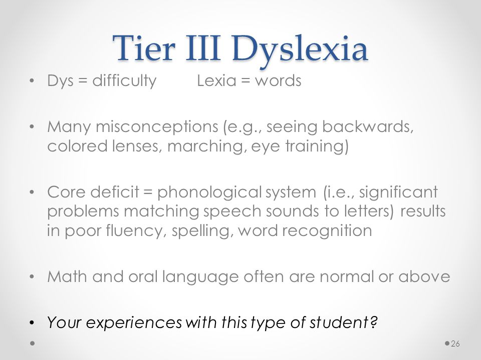 Tier III Dyslexia Dys = difficulty Lexia = words Many misconceptions (e.g., seeing backwards, colored lenses, marching, eye training) Core deficit = phonological system (i.e., significant problems matching speech sounds to letters) results in poor fluency, spelling, word recognition Math and oral language often are normal or above Your experiences with this type of student.