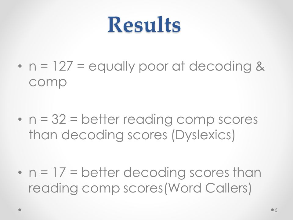 Results n = 127 = equally poor at decoding & comp n = 32 = better reading comp scores than decoding scores (Dyslexics) n = 17 = better decoding scores than reading comp scores(Word Callers) 6