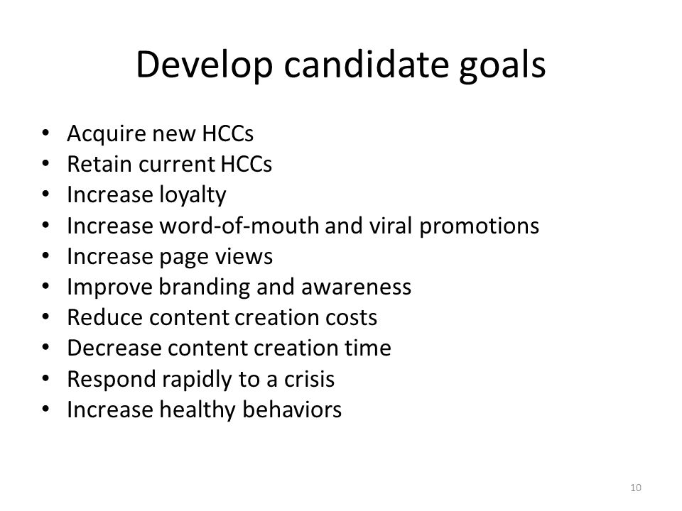 Develop candidate goals Acquire new HCCs Retain current HCCs Increase loyalty Increase word-of-mouth and viral promotions Increase page views Improve branding and awareness Reduce content creation costs Decrease content creation time Respond rapidly to a crisis Increase healthy behaviors 10