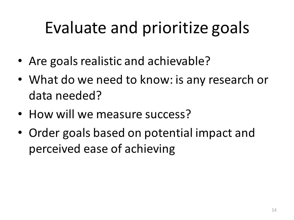 Evaluate and prioritize goals Are goals realistic and achievable.