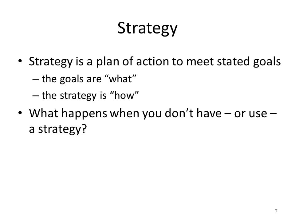 Strategy Strategy is a plan of action to meet stated goals – the goals are what – the strategy is how What happens when you don't have – or use – a strategy.