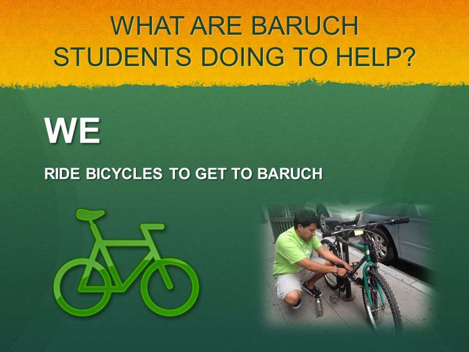 WHAT ARE BARUCH STUDENTS DOING TO HELP? WE RIDE BICYCLES TO GET TO BARUCH