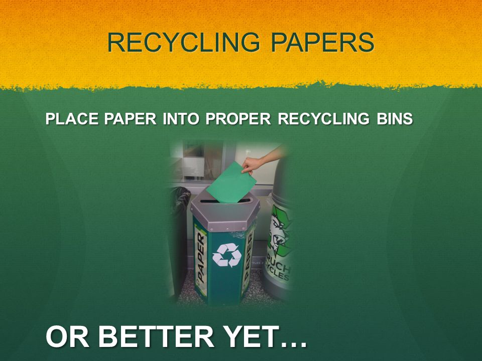 PLACE PAPER INTO PROPER RECYCLING BINS OR BETTER YET… RECYCLING PAPERS