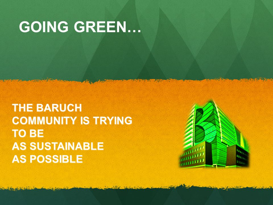 THE BARUCH COMMUNITY IS TRYING TO BE AS SUSTAINABLE AS POSSIBLE GOING GREEN…