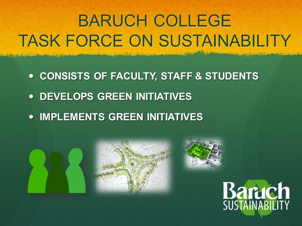 CONSISTS OF FACULTY, STAFF & STUDENTS CONSISTS OF FACULTY, STAFF & STUDENTS DEVELOPS GREEN INITIATIVES DEVELOPS GREEN INITIATIVES IMPLEMENTS GREEN INITIATIVES IMPLEMENTS GREEN INITIATIVES BARUCH COLLEGE TASK FORCE ON SUSTAINABILITY