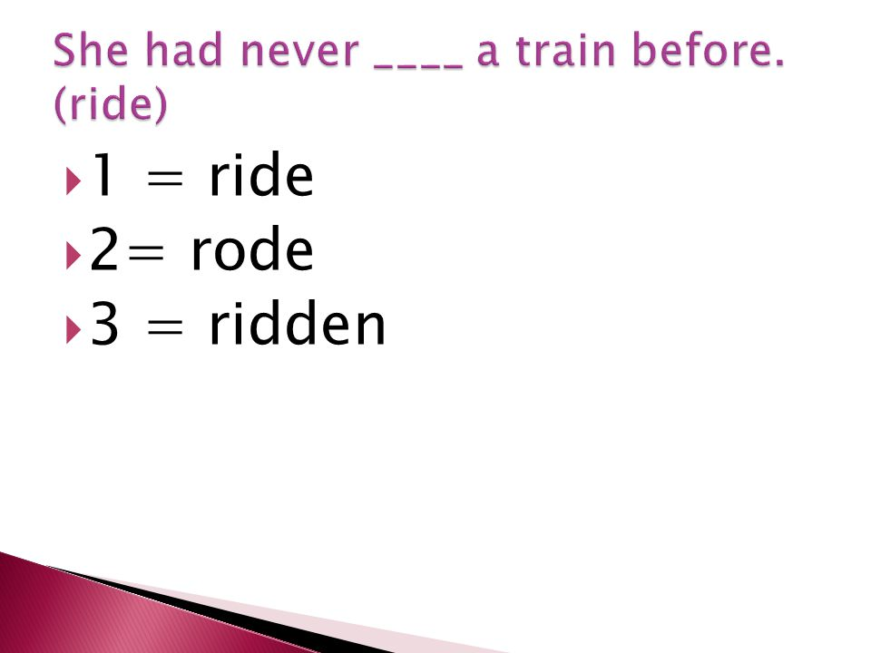  1 = ride  2= rode  3 = ridden