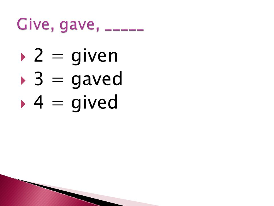  2 = given  3 = gaved  4 = gived