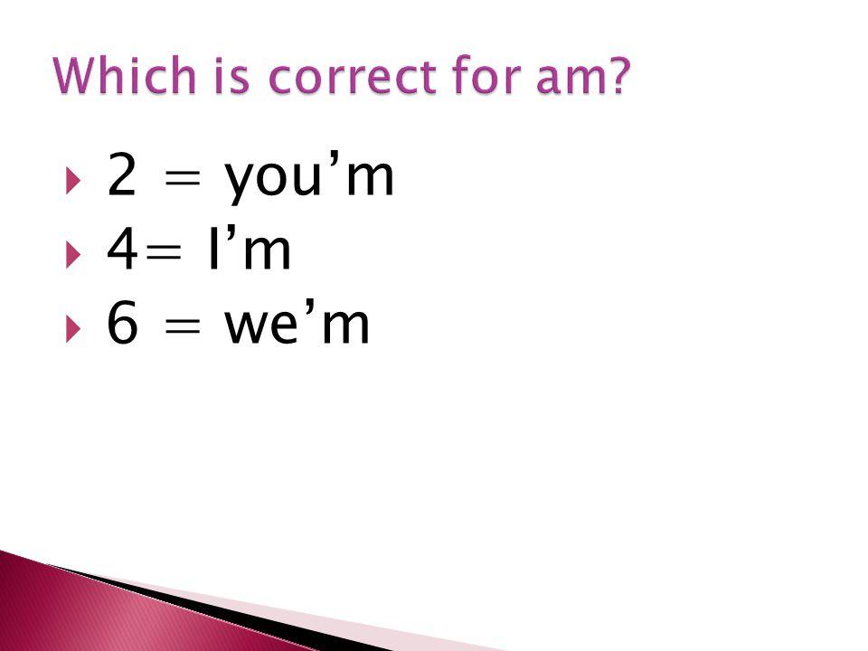 2 = you'm  4= I'm  6 = we'm