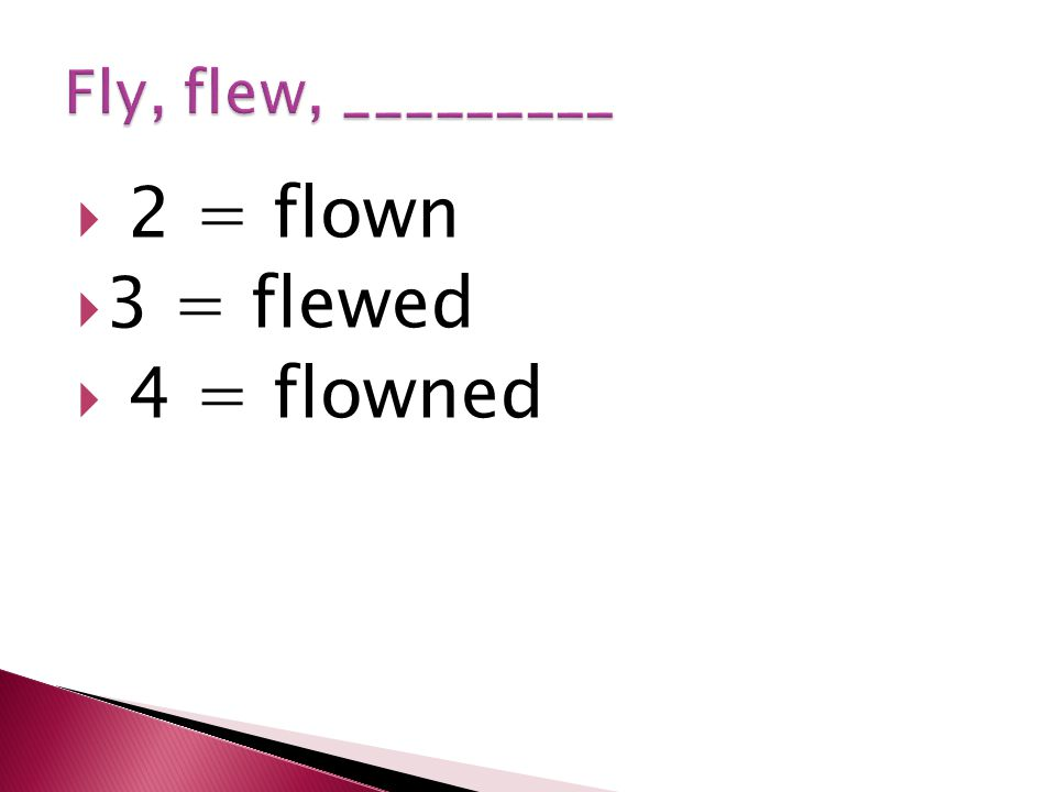  2 = flown  3 = flewed  4 = flowned