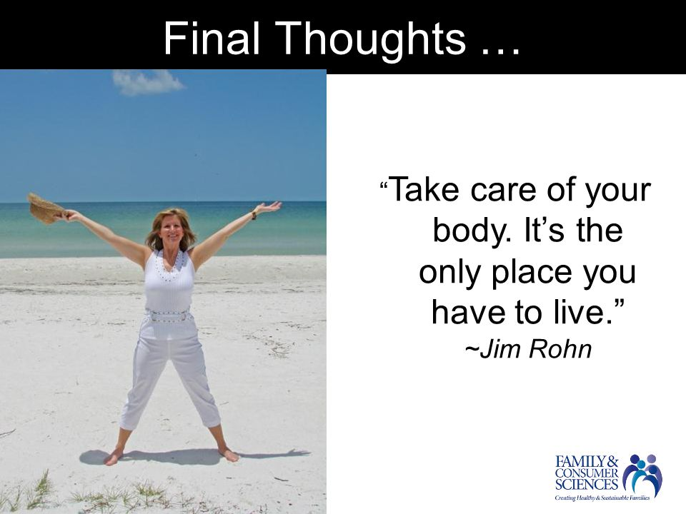 Final Thoughts … Take care of your body. It's the only place you have to live. ~Jim Rohn