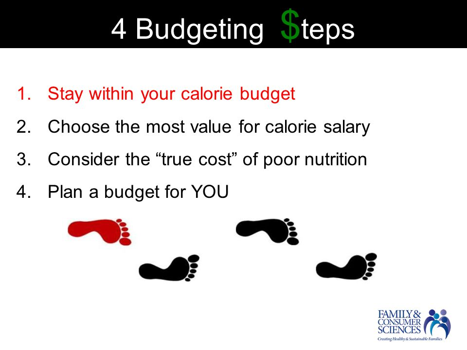 4 Budgeting $ teps 1.Stay within your calorie budget 2.Choose the most value for calorie salary 3.Consider the true cost of poor nutrition 4.Plan a budget for YOU