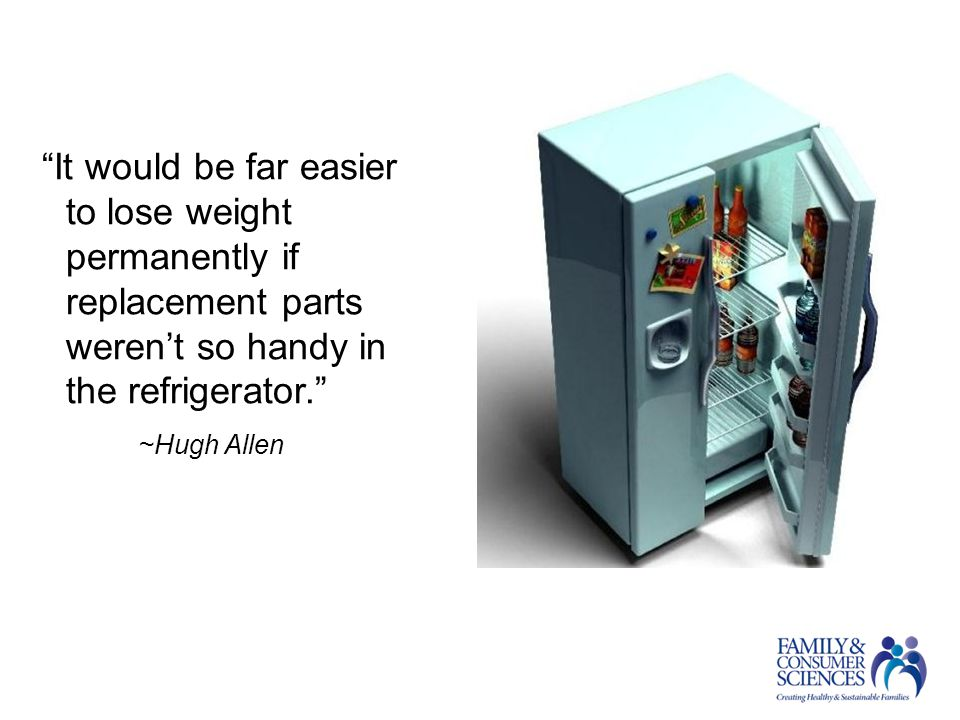 It would be far easier to lose weight permanently if replacement parts weren't so handy in the refrigerator. ~Hugh Allen