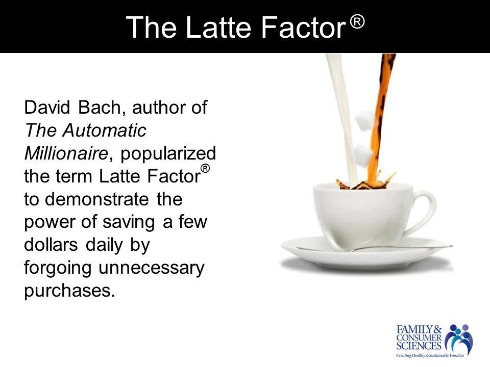 The Latte Factor.