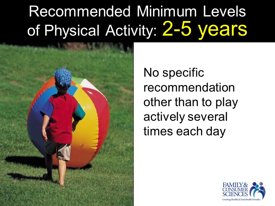 Recommended Minimum Levels of Physical Activity: 2-5 years No specific recommendation other than to play actively several times each day