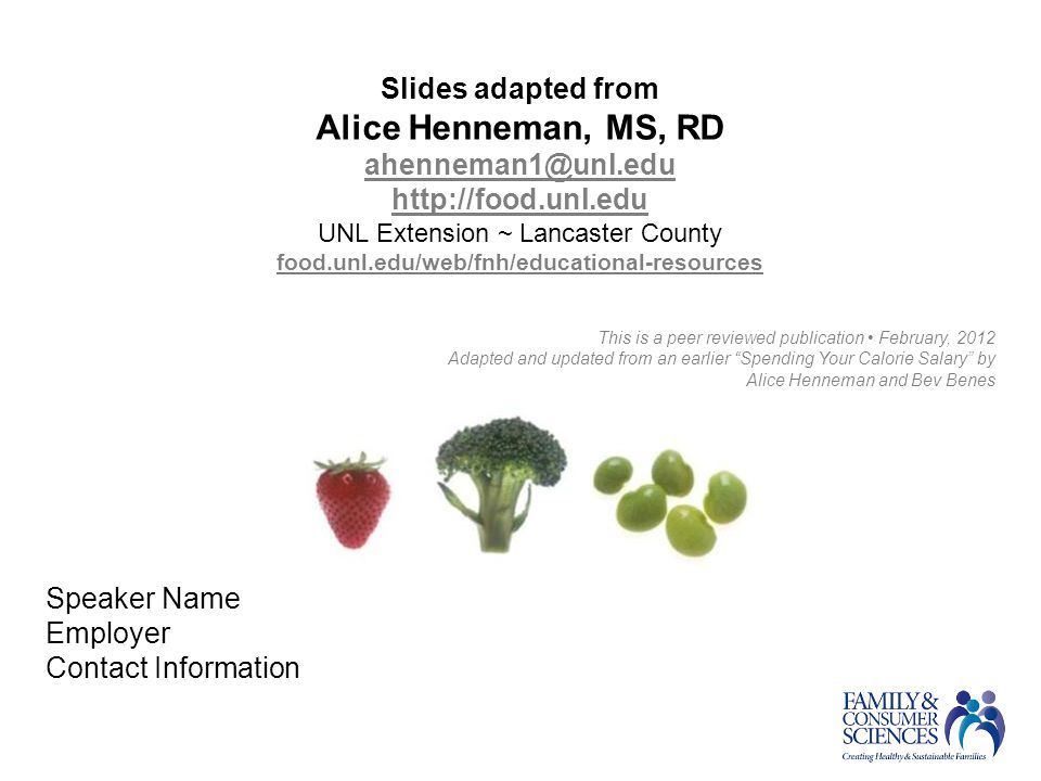 Slides adapted from Alice Henneman, MS, RD ahenneman1@unl.edu http://food.unl.edu UNL Extension ~ Lancaster County food.unl.edu/web/fnh/educational-resources This is a peer reviewed publication February, 2012 Adapted and updated from an earlier Spending Your Calorie Salary by Alice Henneman and Bev Benes Speaker Name Employer Contact Information