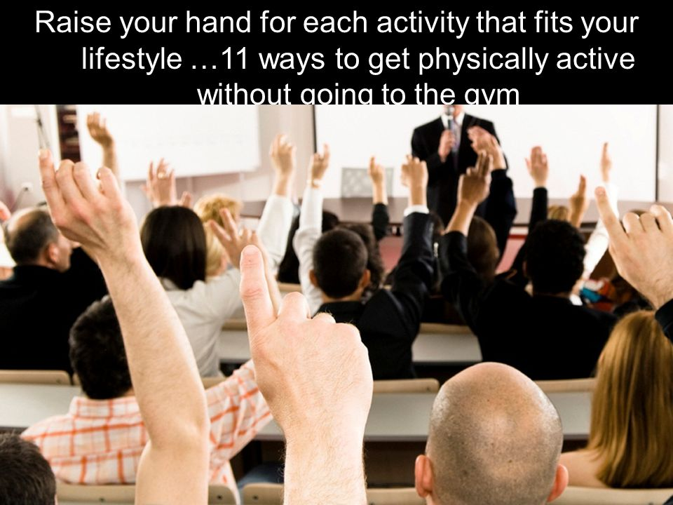 31 Raise your hand for each activity that fits your lifestyle …11 ways to get physically active without going to the gym