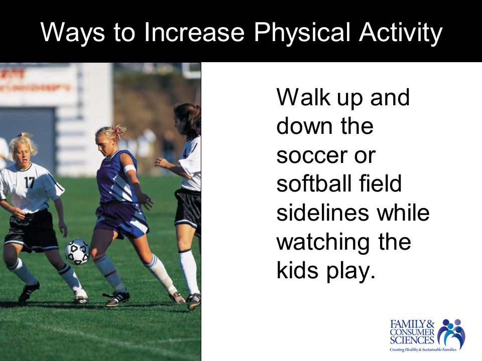 Ways to Increase Physical Activity Walk up and down the soccer or softball field sidelines while watching the kids play.