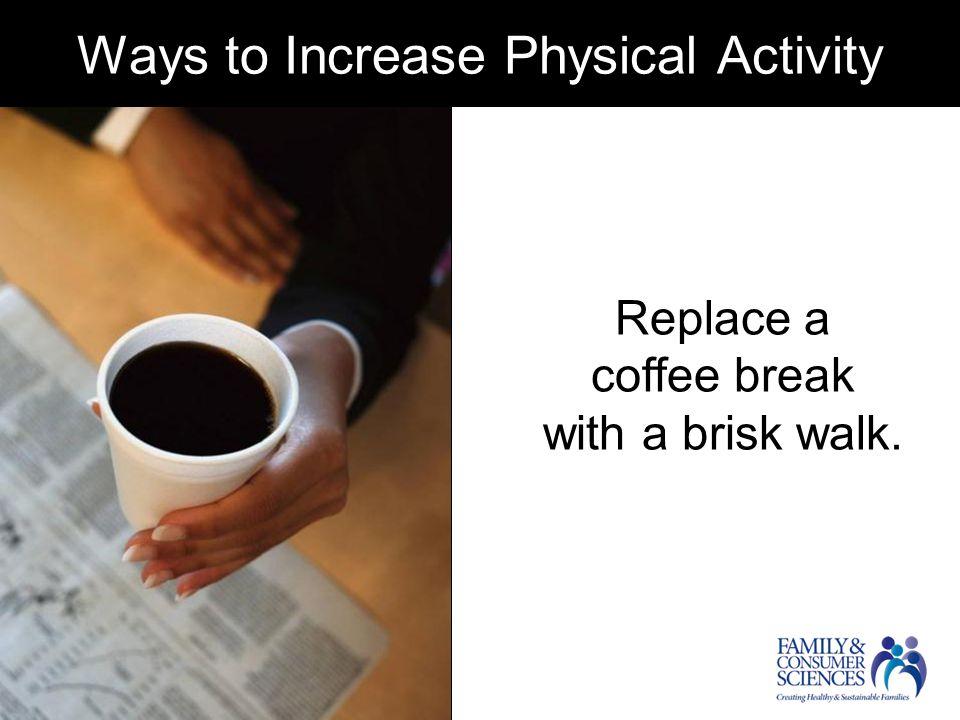 Replace a coffee break with a brisk walk.