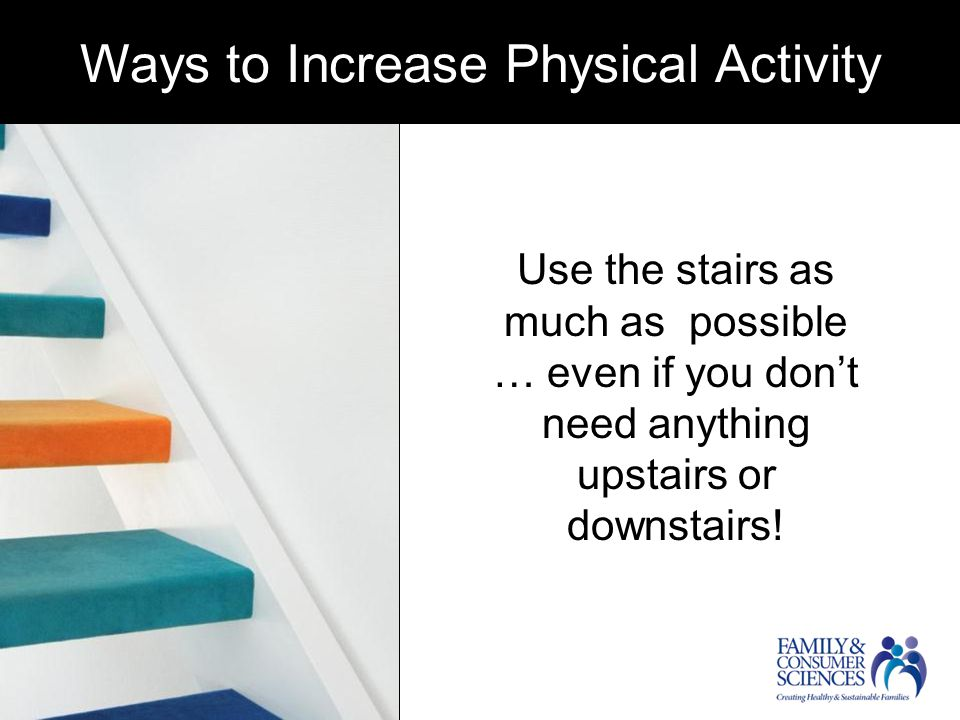 Ways to increase physical activity Use the stairs as much as possible … even if you don't need anything upstairs or downstairs.