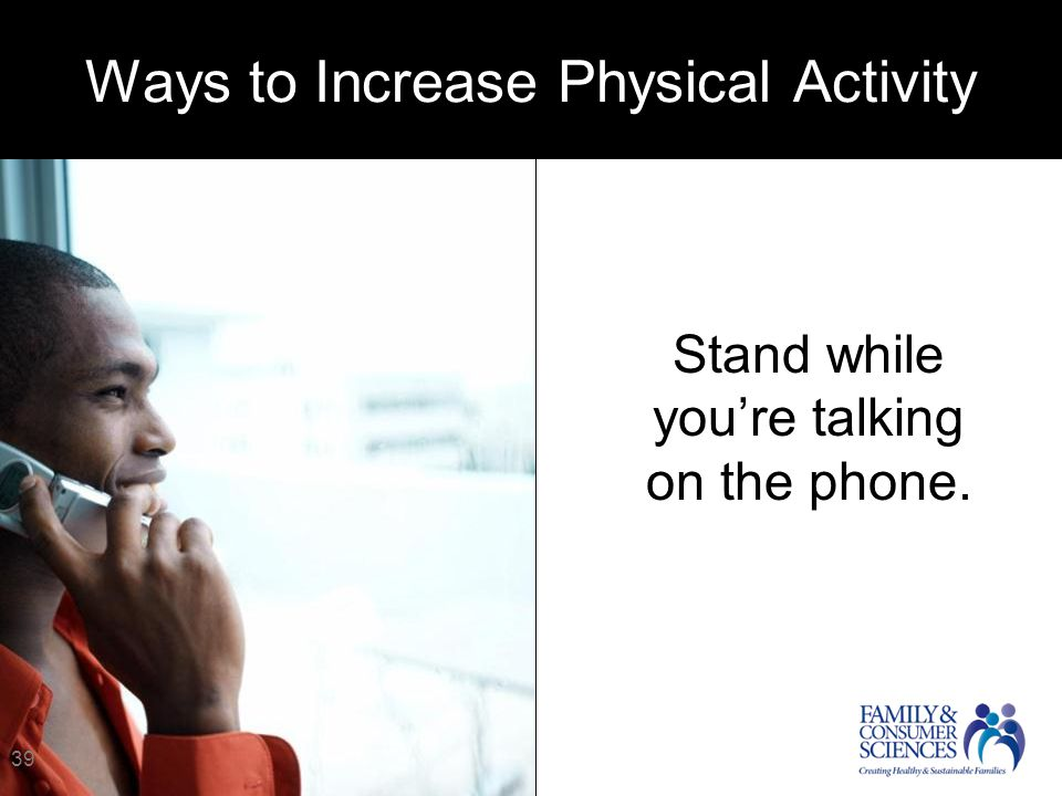 Stand while you're talking on the phone. 39 Ways to Increase Physical Activity