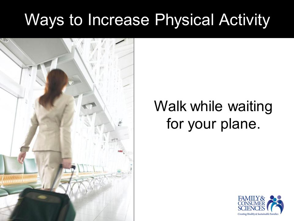 Ways to increase physical activity Walk while waiting for your plane.