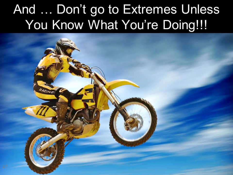 And … Don't go to Extremes Unless You Know What You're Doing!!! 47