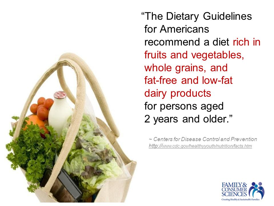 The Dietary Guidelines for Americans recommend a diet rich in fruits and vegetables, whole grains, and fat-free and low-fat dairy products for persons aged 2 years and older. ~ Centers for Disease Control and Prevention http:// www.cdc.gov/healthyyouth/nutrition/facts.htm http:// www.cdc.gov/healthyyouth/nutrition/facts.htm