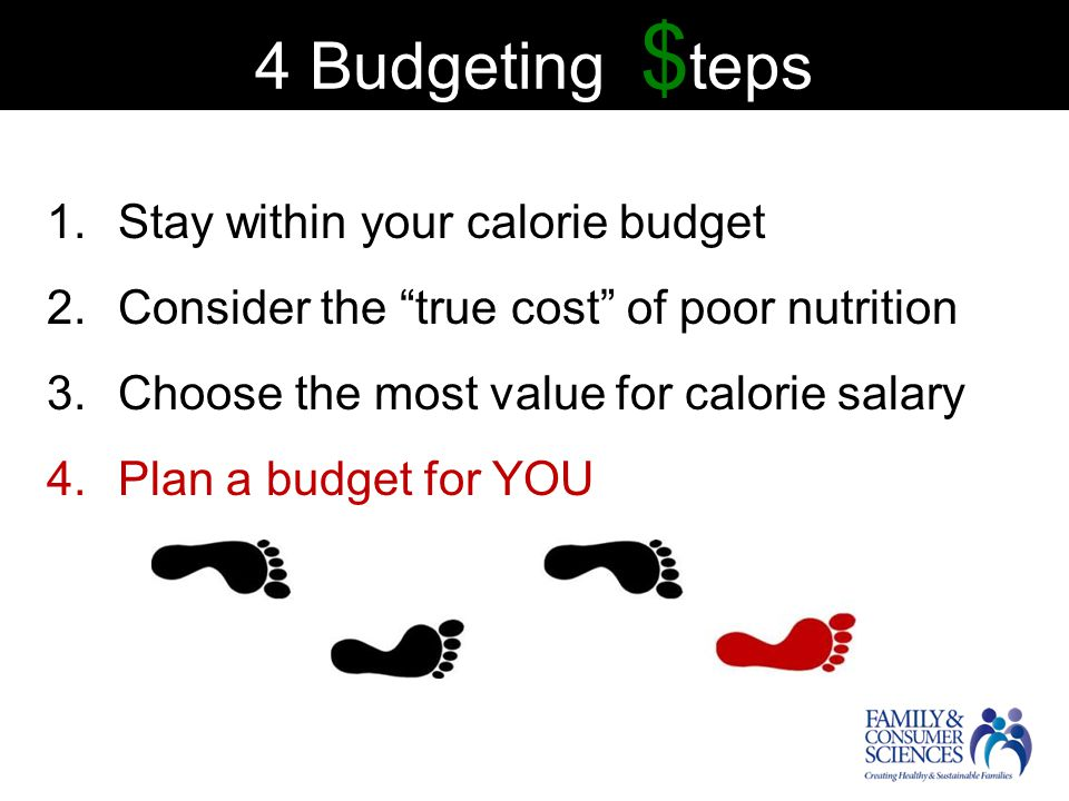 4 Budgeting $ teps 1.Stay within your calorie budget 2.Consider the true cost of poor nutrition 3.Choose the most value for calorie salary 4.Plan a budget for YOU