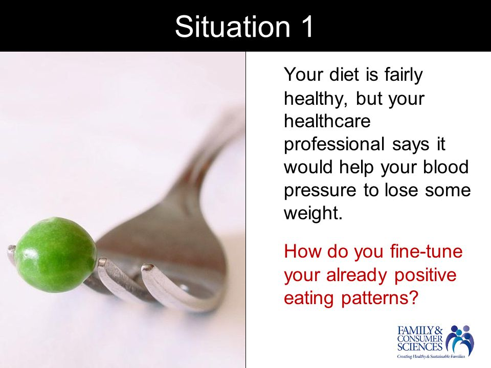 Situation 1 Your diet is fairly healthy, but your healthcare professional says it would help your blood pressure to lose some weight.
