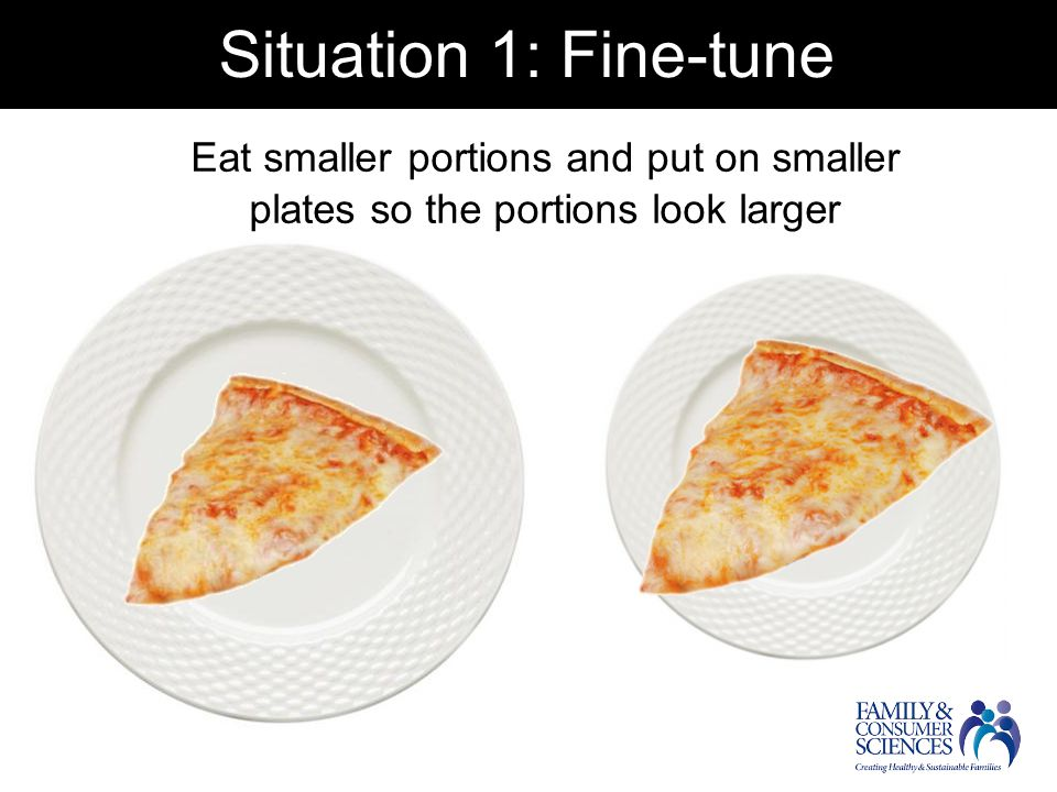 Situation 1: Fine-tune Eat smaller portions and put on smaller plates so the portions look larger