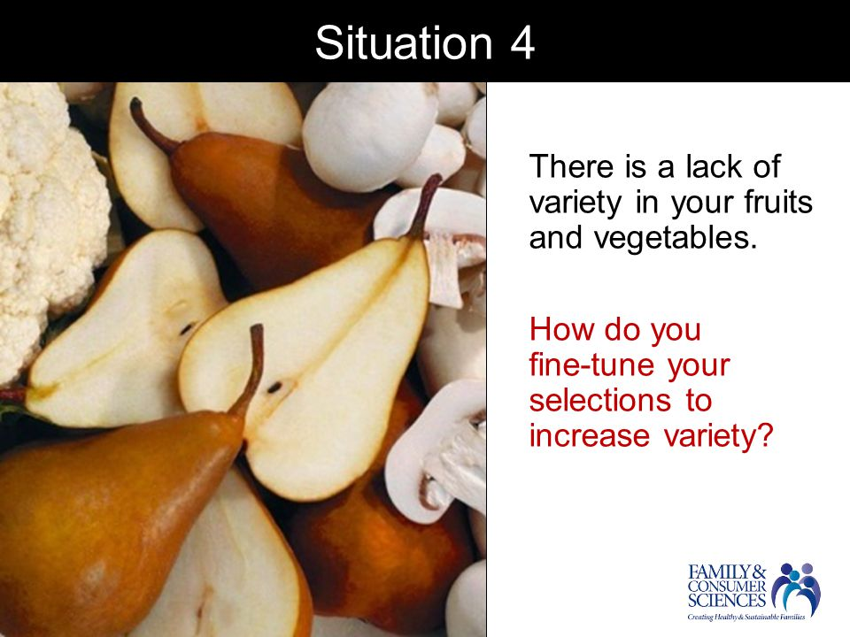 Situation 4 There is a lack of variety in your fruits and vegetables.