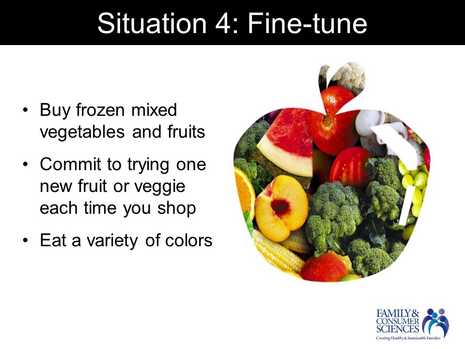 Situation 4: Fine-tune Buy frozen mixed vegetables and fruits Commit to trying one new fruit or veggie each time you shop Eat a variety of colors