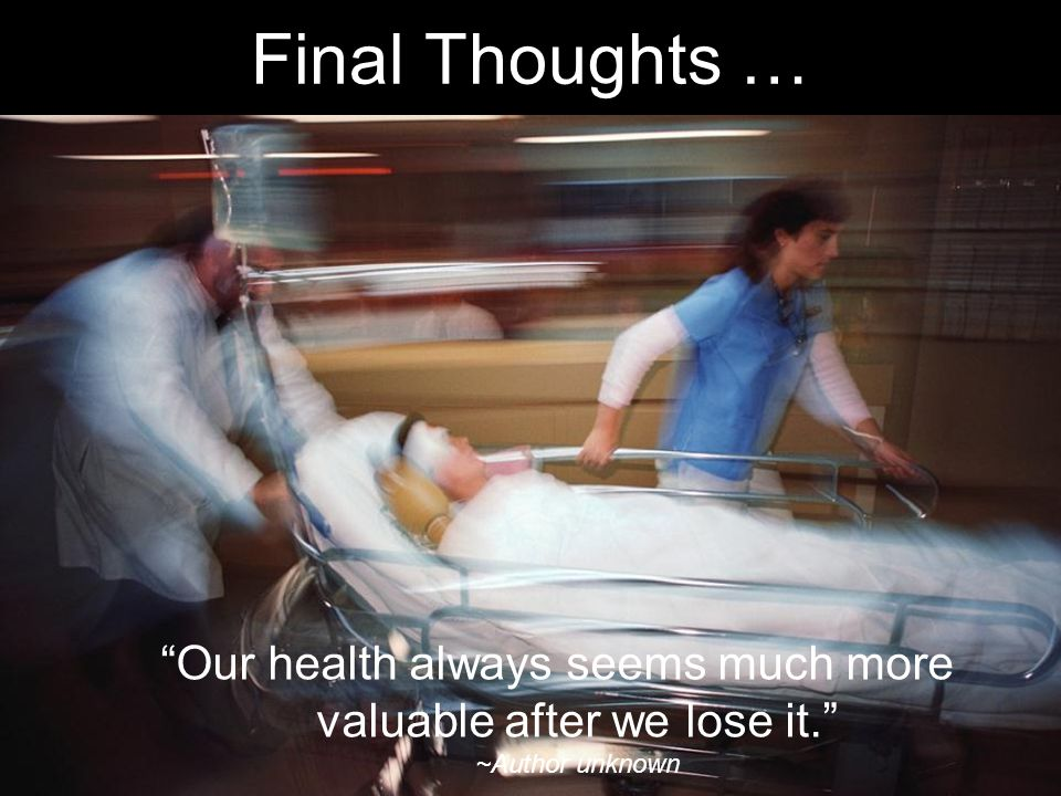 Final Thoughts … Our health always seems much more valuable after we lose it. ~Author unknown